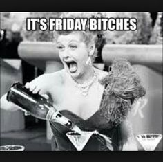 Its Friday Bitches!!!