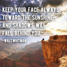 """""""Keep your face always toward the sunshine – and the shadows will fall behind you."""" – Walt Whitman 