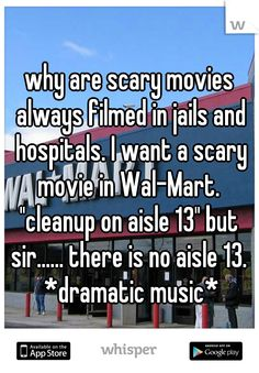 """why are scary movies always filmed in jails and hospitals. I want a scary movie in Wal-Mart.     """"cleanup on aisle 13"""" but sir...... there is no aisle 13.  *dramatic music*"""