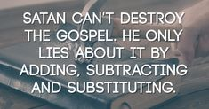 Satan can't destroy the gospel. He only lies about it by adding, subtracting and substituting.