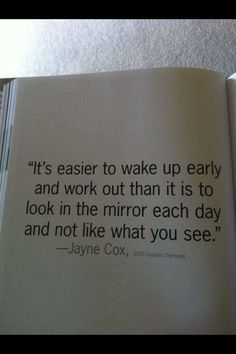 It's easier to wake up early & work out than it is to look in the mirror each day & not like what you see