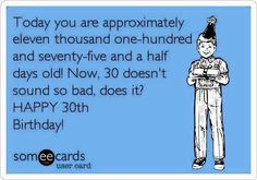 Free and Funny Birthday Ecard: Today you are approximately eleven thousand one-hundred and seventy-five and a half days old! Now, 30 doesn't sound so bad, does it? Create and send your own custom Birthday ecard. Happy Birthday 30 Funny, Happy Birthday Messages, Happy Birthday Quotes, Birthday Love, Birthday Images, Free Birthday, Birthday Humorous, Birthday Cards, King Birthday