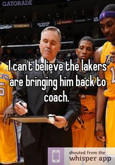 I can't believe the lakers are bringing him back to coach.