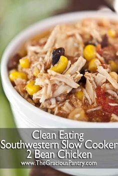 This is AMAZING!!! 2 Bean Southwestern Chicken Clean Eating Slow Cooker recipes 4-8oz boneless/ skinless chicken breasts into crockpot; add 1 (12 oz.) jar salsa +1-28 oz. can diced tomatoes in juice; layer 1-15 oz. can pinto beans, rinse/ drain +1-15 oz. can black beans, rinse/ drain; +1# froz./ thawed corn. Cook low 5-7 hrs. until chicken falls apart when stirred.