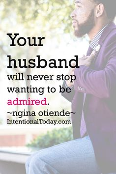 He'll never stop wanting to be admired BY YOU! Genuine admiration is a huge need for most guys and blessed is the man whose wife lavishes the gift on him..no strings attached. Tips on how to love and admire your man, inspire of his imperfections .