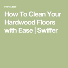 How To Clean Your Hardwood Floors with Ease | Swiffer
