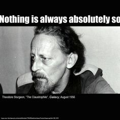 """Nothing is always absolutely so."" Theodore Sturgeon, August Galaxy, 1956."