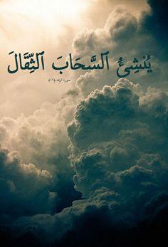 وَيُنشِئُ ٱلسَّحَابَ ٱلثِّقَالَ سورة الرعد :12 and (Who) brings up the heavy cloud.  Surat al Ra'd :12