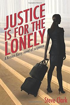 Justice Is for the Lonely: A Kristen Kerry Novel by Steve Clark