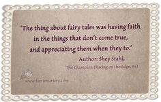 'The thing about fairy tales was having faith in the things that don't come true, and appreciating them when they do' Author: Shey Stahl, 'The Champion (Racing on the Edge, #4)'