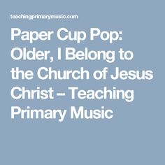 Paper Cup Pop: Older, I Belong to the Church of Jesus Christ – Teaching Primary Music