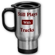 Still Plays with Trucks.  Truck Driver Travel Mug.