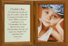 5x7 Hinged Daddy's Boy Poem Oak Picture Photo Frame ~ A Wonderful Gift Idea for a New Father, Father's Day, Valentines Day, Birthday or Christmas Gift! by PersonalizedbyJoyceBoyce.com. $28.99. Great Daddy's Boy Keepsake Picture Frame for your child or as a gift!. Solid Oak Frame with FRUITWOOD Stain. Sanded and Fine Finished.. 5x7 Hinged Double Portrait Frame Holds a 5x7 Photo and Daddy's Boy Poem.. E-Z Bendable tabs for simple access to photo Desktop/Mantel Display.. Gr...