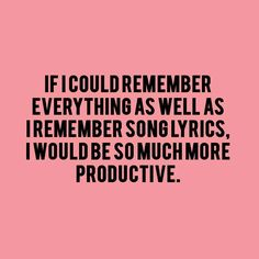 Ugh... I hate that I forget certain things while in conversation but can sing entire chorus lyrics.