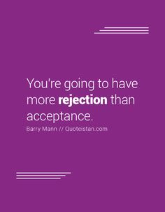 You're going to have more rejection than acceptance.