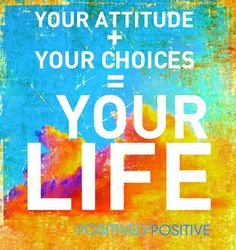 Attitude + Choice = Life  All yours.