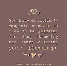 You have so little to complain about and so much to be grateful for. Stop stressing and start counting your blessings.