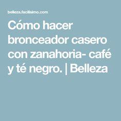 Cómo hacer bronceador casero con zanahoria- café y té negro. | Belleza