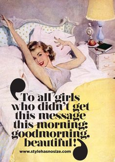 To all girls who didn't get this message this morning: Goodmorning, beautiful!