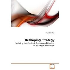 Reshaping Strategy: Exploring the Content, Process and Context of Strategic Innovation - Mark Sniukas