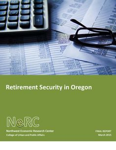 Retirement security in Oregon, by Portland State University, Northwest Economic Research Center