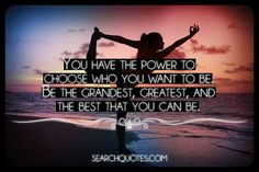 You have the power to choose who you want to be. The grandest, greatest, and the best that you can be. Meaningful Quotes, Inspirational Quotes, Motivational, Positive Thinking Tips, Famous Author Quotes, Yoga Quotes, Just Dance, Best Self, Encouragement Quotes
