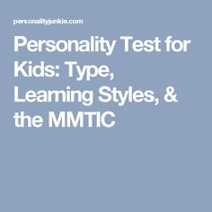 Personality Test for Kids: Type, Learning Styles, & the MMTIC