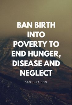 Ban birth into poverty to end hunger, disease and neglect. – Sanju Paison