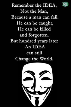 V for Vendetta Quote poster Remember the IDEA, Not the Man, Because a man can fail. He can be Caught. He can be killed and forgotten. But hundred years later an IDEA can still Change the World.