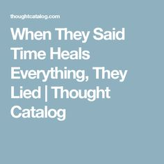 When They Said Time Heals Everything, They Lied | Thought Catalog