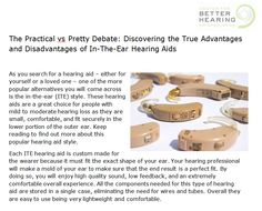 http://www.hearingbest.com/blog/the-practical-vs-pretty-debate-discovering-the-true-advantages-and-disadvantages-of-in-the-ear-hearing-aids/ These hearing aids are a great choice for people with mild to moderate hearing loss as they are small, comfortable, and fit securely in the lower portion of the outer ear.