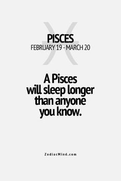 The one thing that is NOT true for me. I only sleep for 5 or so hours per night. I have all the other Pisces traits, though! Lol