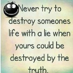 Never try to destroy someones life with a lie when yours could be destroyed by the truth.