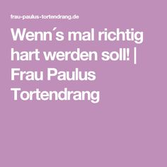 Wenn´s mal richtig hart werden soll! | Frau Paulus Tortendrang