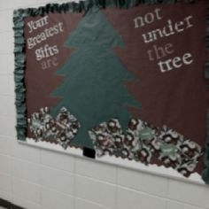"Christmas bulletin board  (""Your greatest gifts are not under the tree"".  the gifts under the tree have gift-tags with words like: family, friends, love, faith, etc..)"