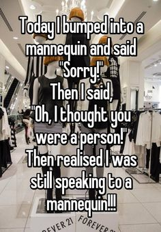 """""""Today I bumped into a mannequin and said """"Sorry!"""" Then I said, """"Oh, I thought you were a person!"""" Then realised I was still speaking to a mannequin!!!"""""""