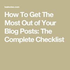 How To Get The Most Out of Your Blog Posts: The Complete Checklist