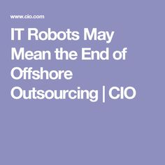IT Robots May Mean the End of Offshore Outsourcing | CIO