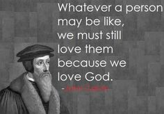 Whatever a person may be like, we must still love them because we love God. - John Calvin <3