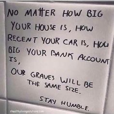 Our graves will be the same size. Stay humble