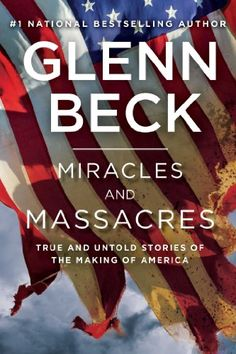 Miracles and Massacres: True and Untold Stories of the Making of America by Glenn Beck Publication Date: November 19, 2013