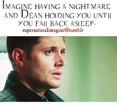 """I woke up screaming Dean ran in to see what was wrong. I told him """"it was just a nightmare."""" I lay back down and try to go back to sleep. Dean notices that I am having trouble,so he climbs into bed with me and held.me 'til I fell asleep again."""