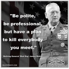 "OUT OF THE HEART, THE MOUTH SPEAKS AND THIS CLEARLY SPEAKS VOLUMES FOR EDOM, JUDGING BY THE POOR AND SICK CONDITION THEIR 'LEADERSHIP' AND CURRENT DOMINION HAS CAUSED THE EARTH WORLDWIDE -> Retiring General ""Mad Dog"" James Mattis"