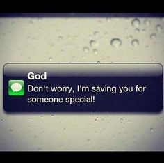 Don't worry, I'm saving you for someone special