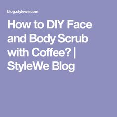 How to DIY Face and Body Scrub with Coffee? | StyleWe Blog