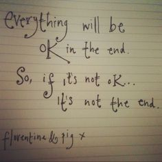 Everything will be ok in the end. So, if it's not ok... it's not the end.
