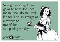 "Saying ""Goodnight. I'm going to bed"" does not mean I shall do so. I will Pin for 3 hours straight as a reward to myself for completing my day. 