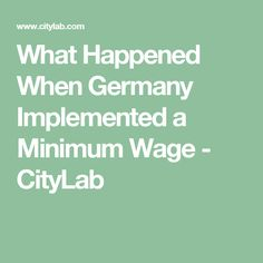 What Happened When Germany Implemented a Minimum Wage - CityLab
