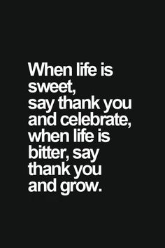 Beautiful Words! My new Mantra! When life is sweet, say Thank You and celebrate. When Life is Bitter, say Thank you and GROW!