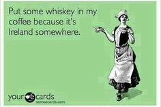 Put some whiskey in my coffee because it's Ireland somewhere. | eCards